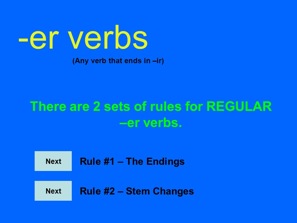 -er verbs (Any verb that ends in –ir) There are 2 sets of rules for REGULAR –er verbs.