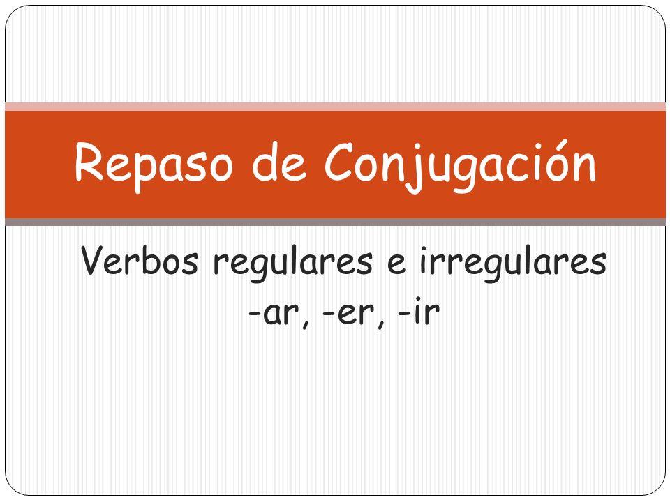 Verbos regulares e irregulares -ar, -er, -ir Repaso de Conjugación