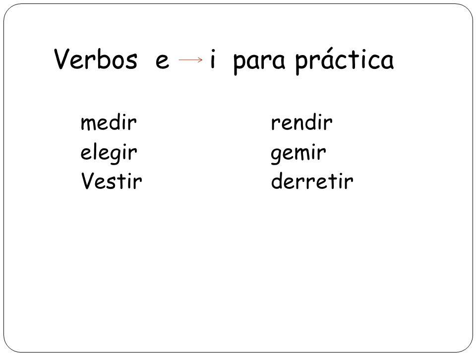 Verbos e i para práctica medirrendir elegirgemir Vestirderretir
