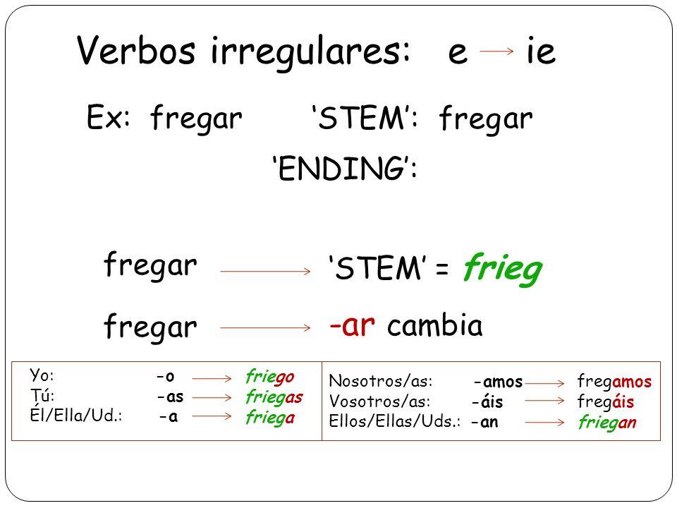 Verbos irregulares: e ie Yo: -o Tú: -as Él/Ella/Ud.: -a friego friegas friega Nosotros/as: -amos Vosotros/as: -áis Ellos/Ellas/Uds.: -an fregamos frie
