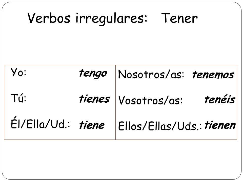 Verbos irregulares: Tener Yo: Tú: Él/Ella/Ud.: tengo tienes tiene Nosotros/as: Vosotros/as: Ellos/Ellas/Uds.: tenemos tienen tenéis