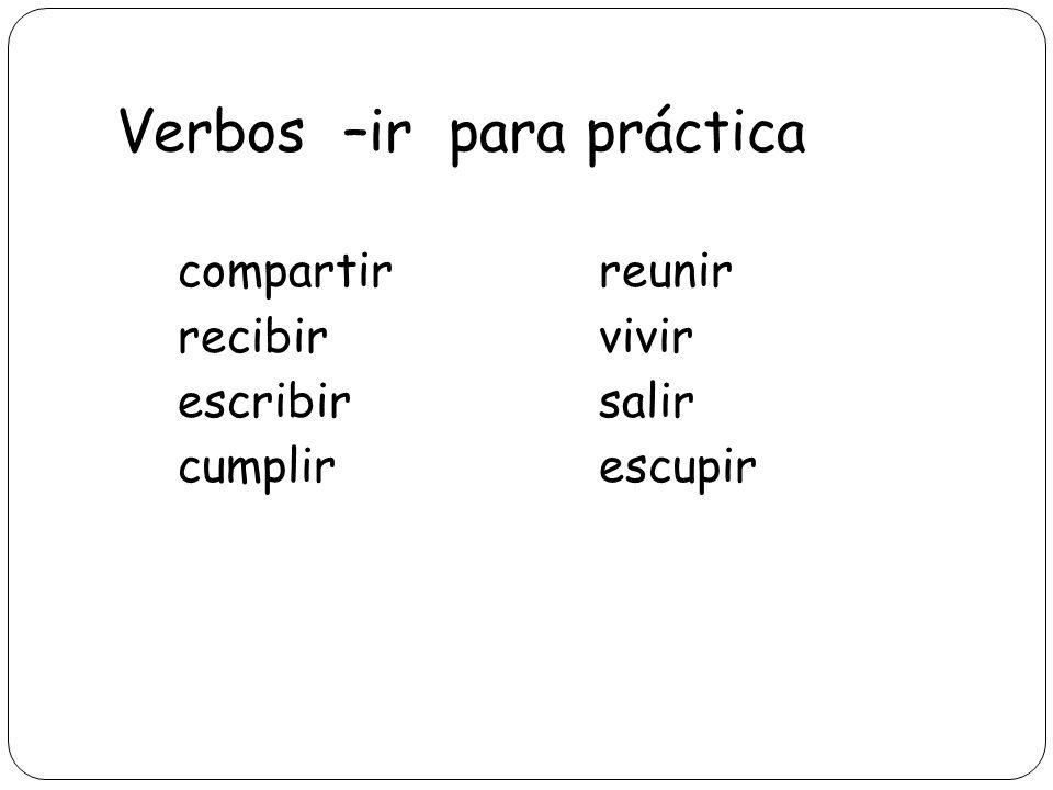 Verbos –ir para práctica compartirreunir recibirvivir escribirsalir cumplirescupir