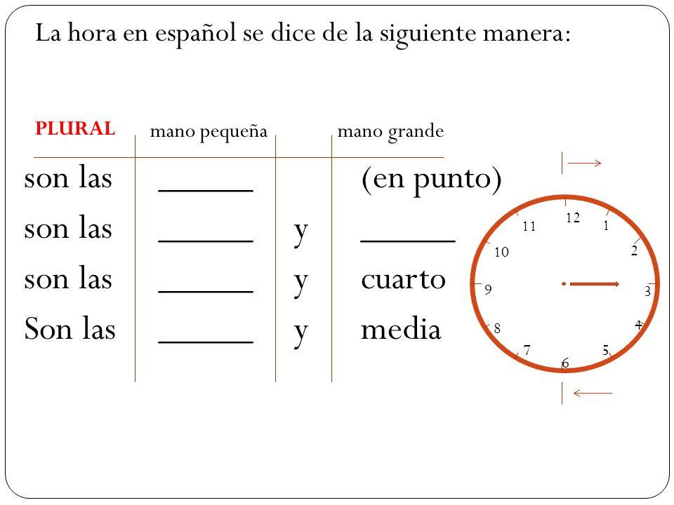 mano pequeña mano grande son las_____(en punto) son las_____ y _____ son las_____ y cuarto Son las_____y media 12 1 2 3 4 5 6 7 8 9 10 11 La hora en español se dice de la siguiente manera: PLURAL