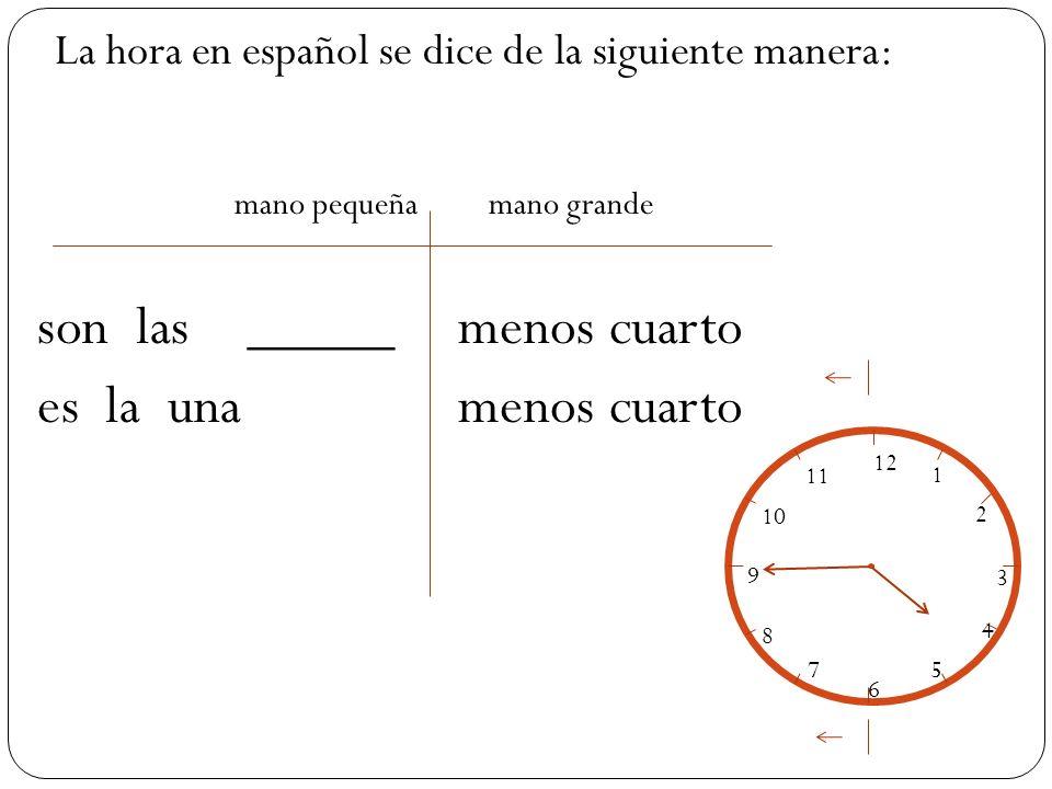 mano pequeña mano grande son las_____menos cuarto es la unamenos cuarto La hora en español se dice de la siguiente manera: 12 1 2 3 4 5 6 7 8 9 10 11