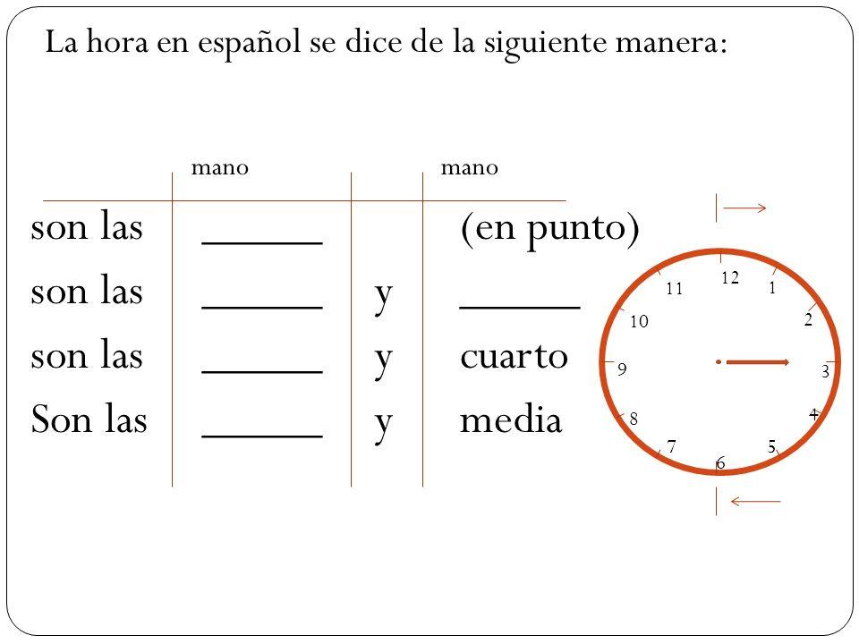 mano mano son las_____(en punto) son las_____ y _____ son las_____ y cuarto Son las_____y media 12 1 2 3 4 5 6 7 8 9 10 11 La hora en español se dice