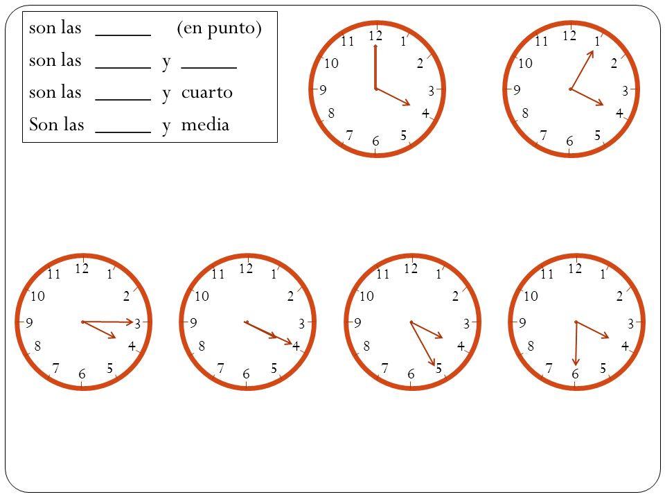 son las_____ (en punto) son las_____ y _____ son las_____ y cuarto Son las_____y media 12 1 2 3 4 5 6 7 8 9 10 11 12 1 2 3 4 5 6 7 8 9 10 11 12 1 2 3