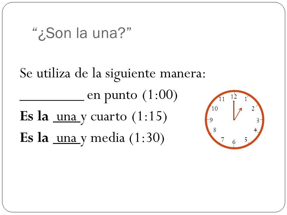 ¿Son la una? Se utiliza de la siguiente manera: ________ en punto (1:00) Es la una y cuarto (1:15) Es la una y media (1:30) 12 1 2 3 4 5 6 7 8 9 10 11