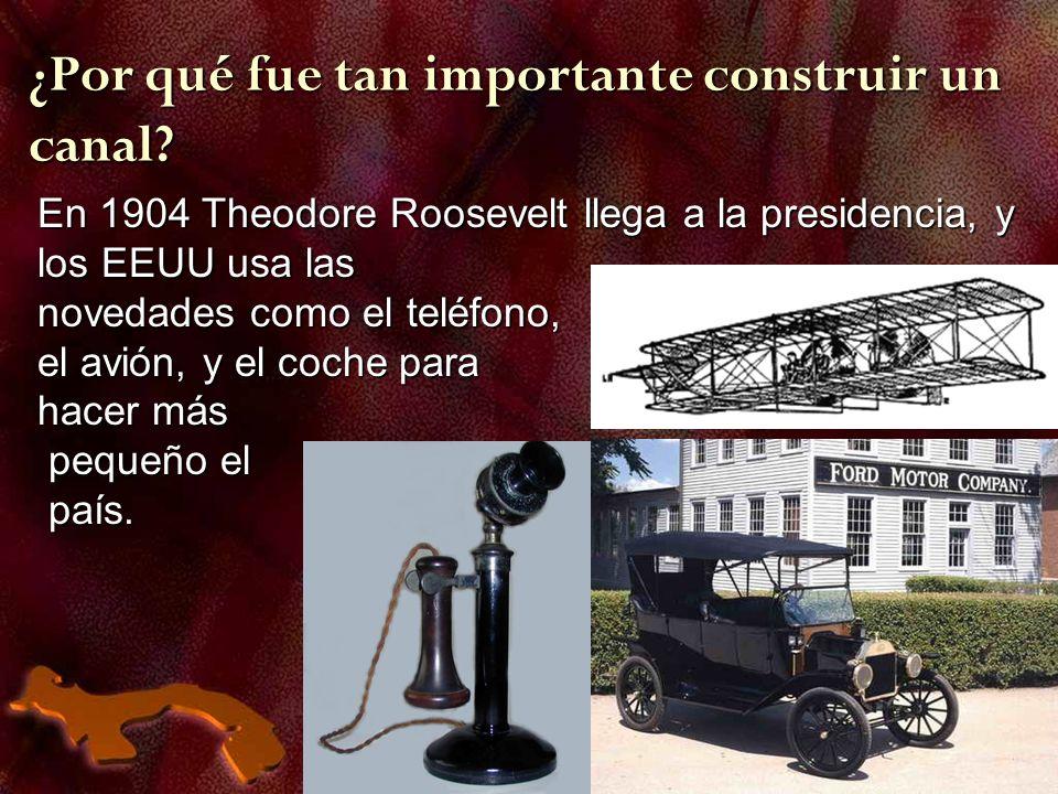 ¿Por qué fue tan importante construir un canal? En 1904 Theodore Roosevelt llega a la presidencia, y los EEUU usa las novedades como el teléfono, el a