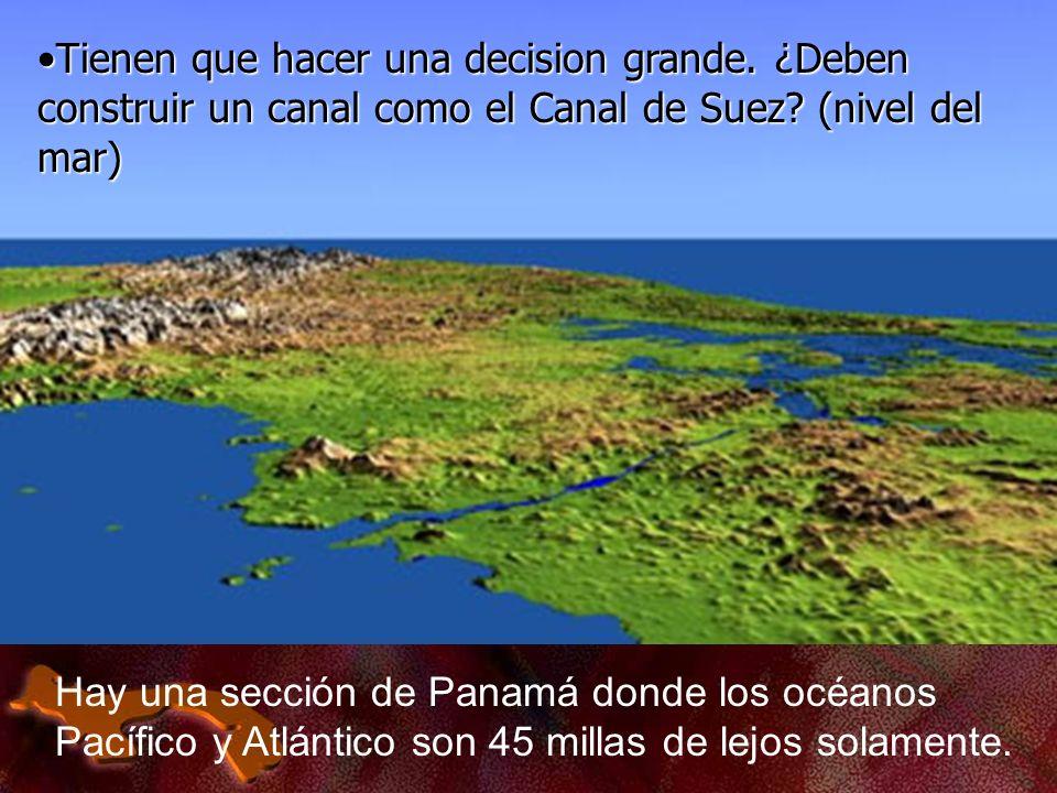 Hay una sección de Panamá donde los océanos Pacífico y Atlántico son 45 millas de lejos solamente. Tienen que hacer una decision grande. ¿Deben constr