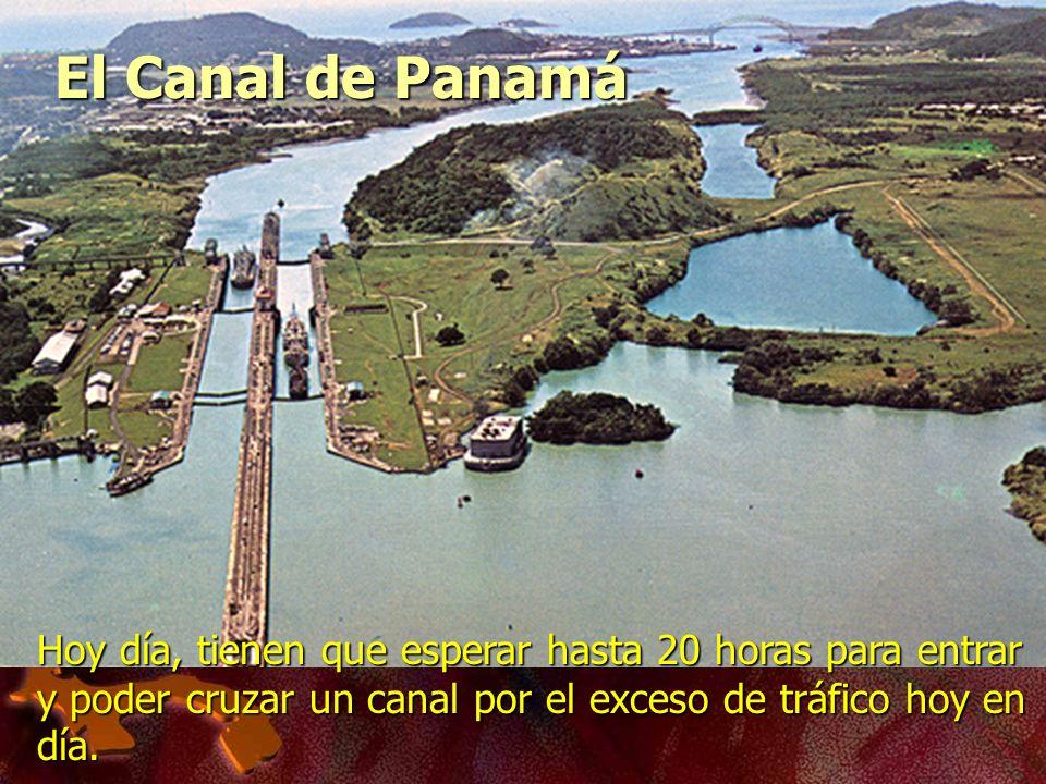 Hoy día, tienen que esperar hasta 20 horas para entrar y poder cruzar un canal por el exceso de tráfico hoy en día. El Canal de Panamá