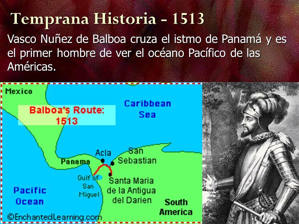 Temprana Historia - 1513 Vasco Nuñez de Balboa cruza el istmo de Panamá y es el primer hombre de ver el océano Pacífico de las Américas.