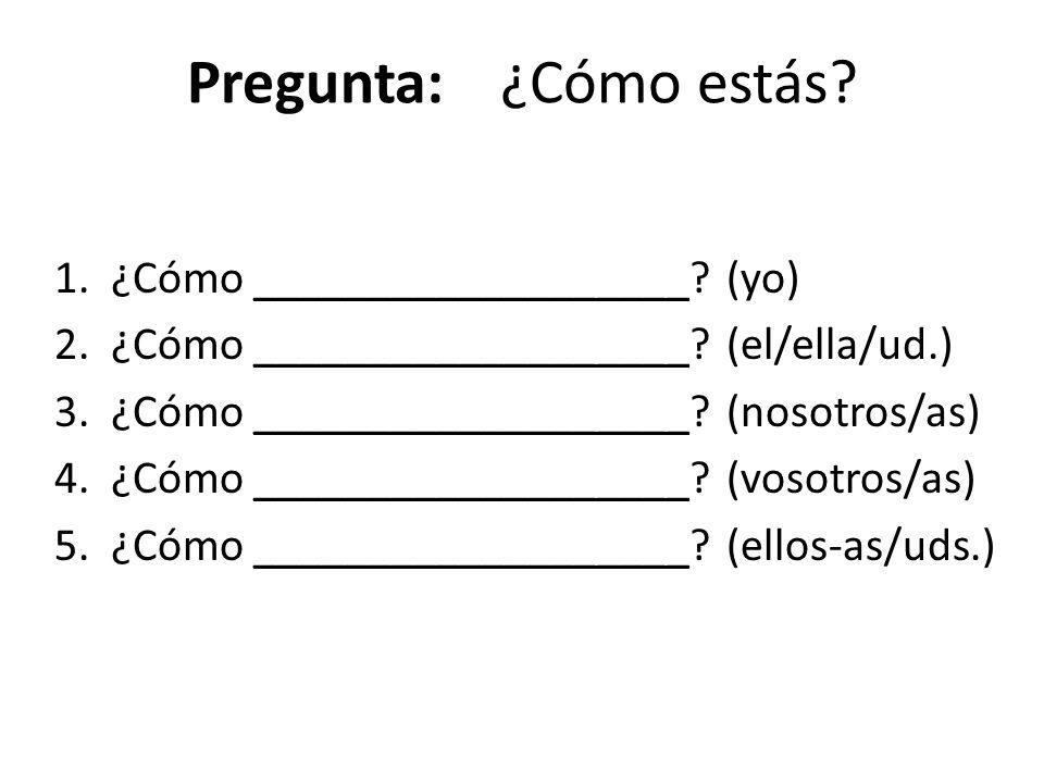 Pregunta:¿Cómo estás? 1. ¿Cómo ___________________? (yo) 2. ¿Cómo ___________________? (el/ella/ud.) 3. ¿Cómo ___________________? (nosotros/as) 4. ¿C