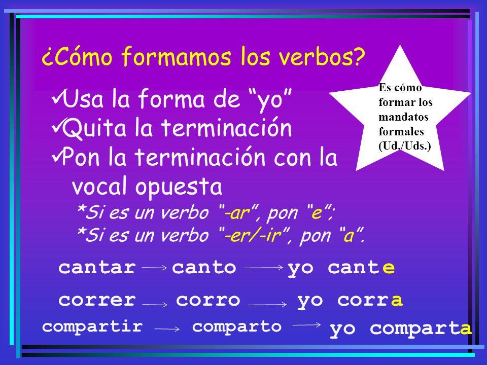 ¿Cómo formamos los verbos? Usa la forma de yo Quita la terminación Pon la terminación con la vocal opuesta *Si es un verbo -ar, pon e; *Si es un verbo