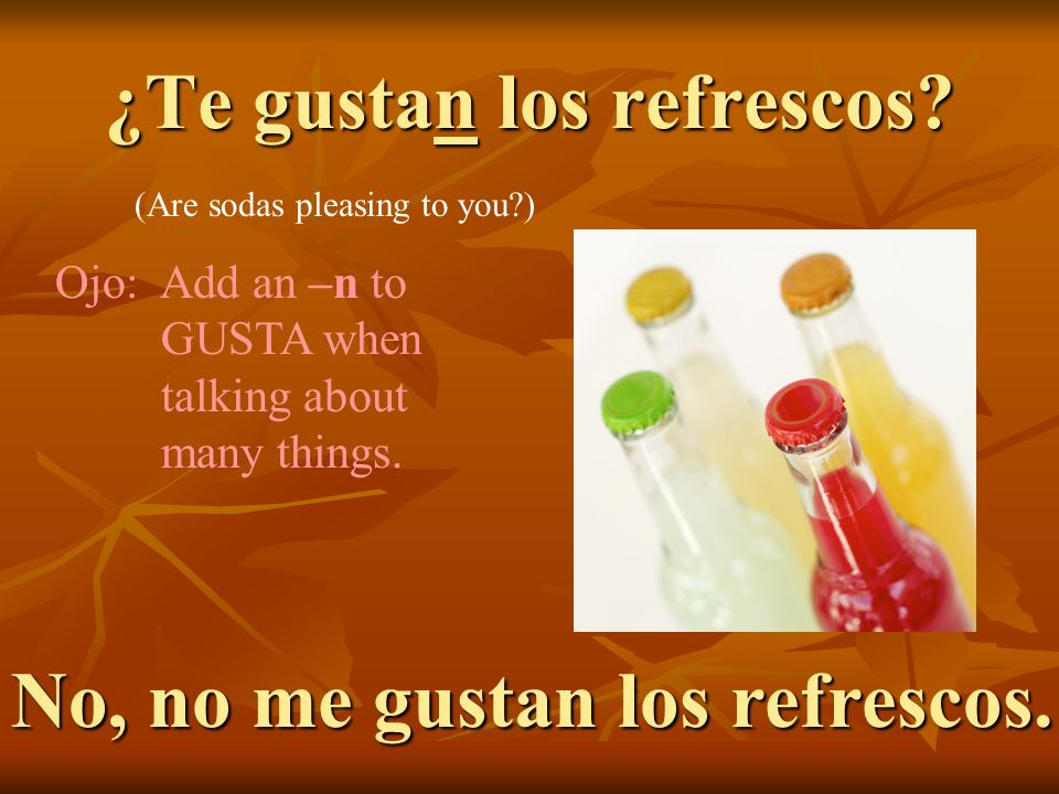 ¿Te gustan los refrescos? No, no me gustan los refrescos. (Are sodas pleasing to you?) Ojo: Add an –n to GUSTA when talking about many things.