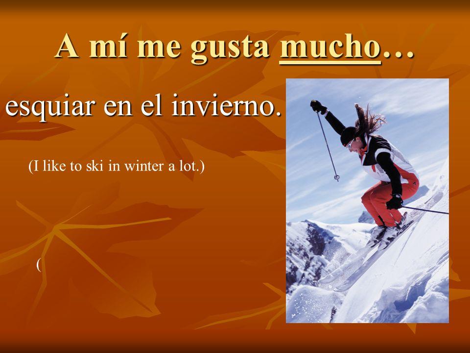 A mí me gusta mucho… esquiar en el invierno. (I like to ski in winter a lot.) (
