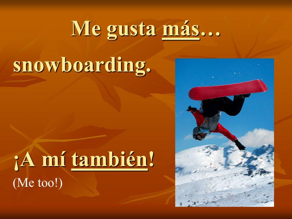 Me gusta más… snowboarding. ¡A mí también! (Me too!)