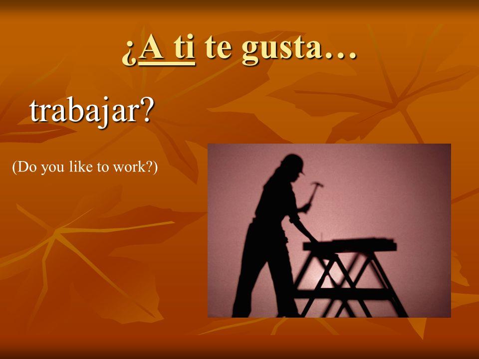 ¿A ti te gusta… trabajar? (Do you like to work?)
