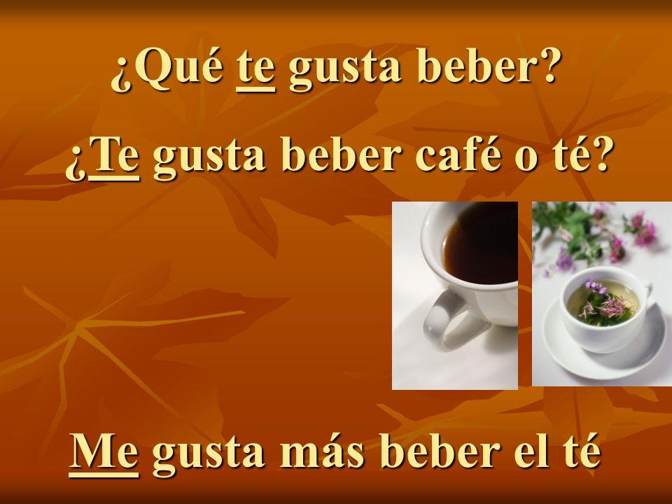 ¿Qué te gusta beber? ¿Te gusta beber café o té? Me gusta más beber el té