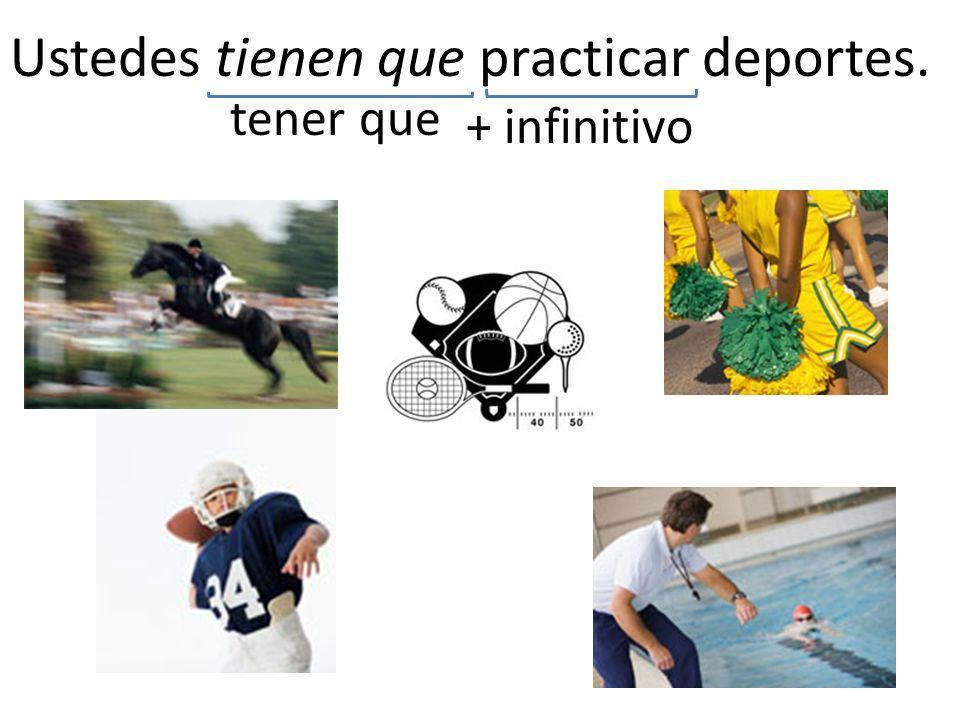 Ustedes tienen que practicar deportes. tener que + infinitivo