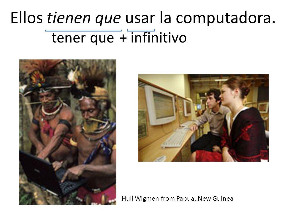 Ellos tienen que usar la computadora. tener que+ infinitivo Huli Wigmen from Papua, New Guinea