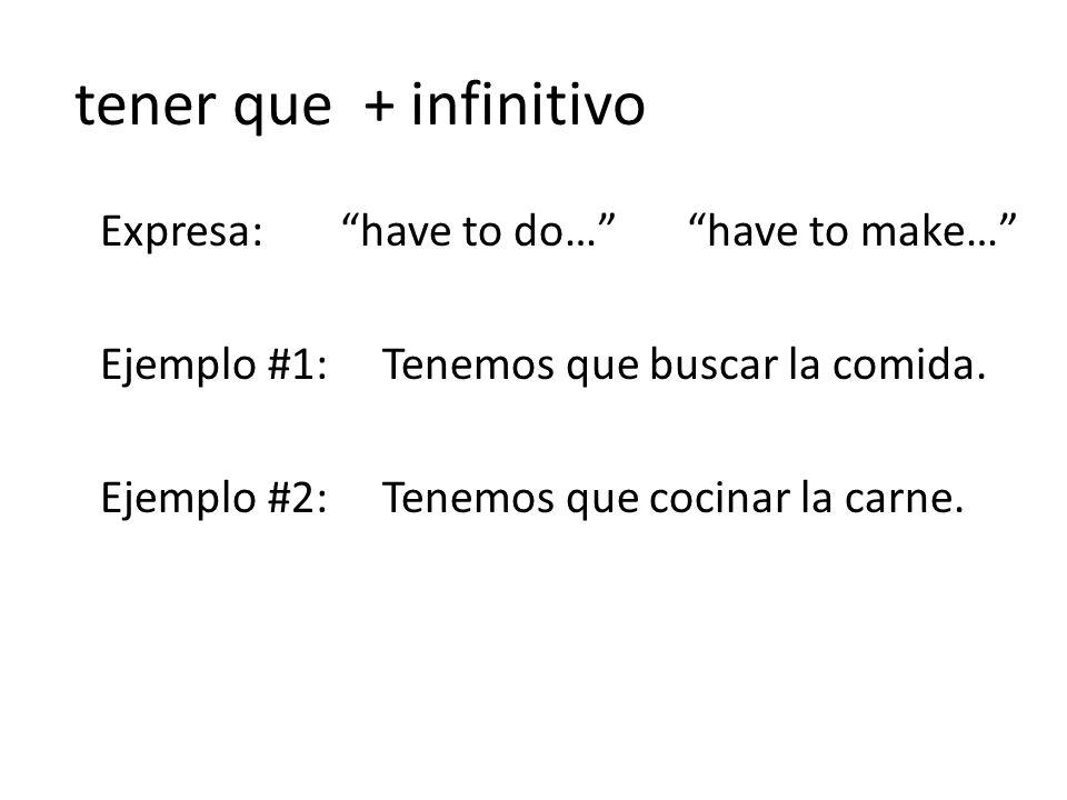 tener que + infinitivo Expresa: have to do… have to make… Ejemplo #1: Tenemos que buscar la comida.