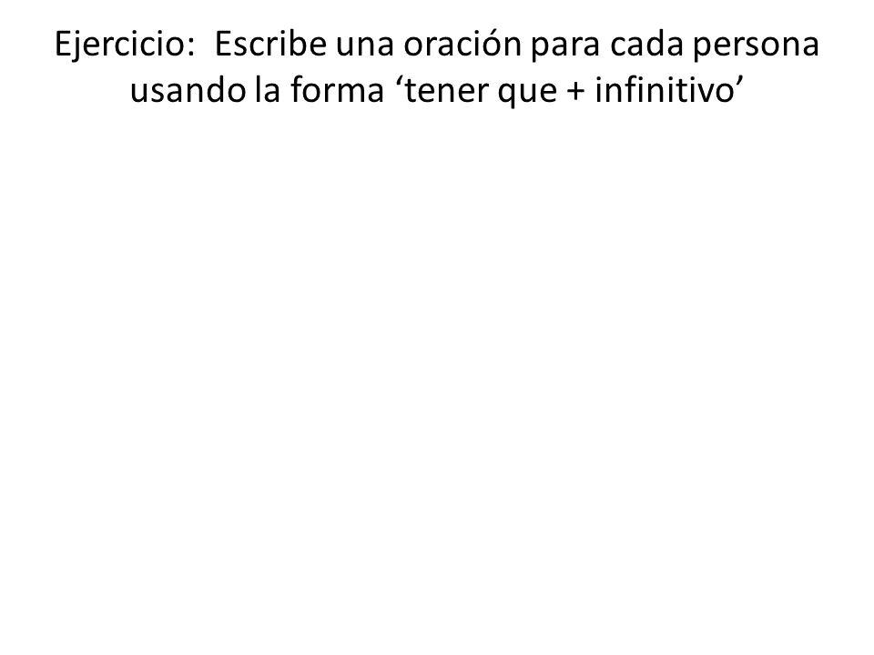 Ejercicio: Escribe una oración para cada persona usando la forma tener que + infinitivo