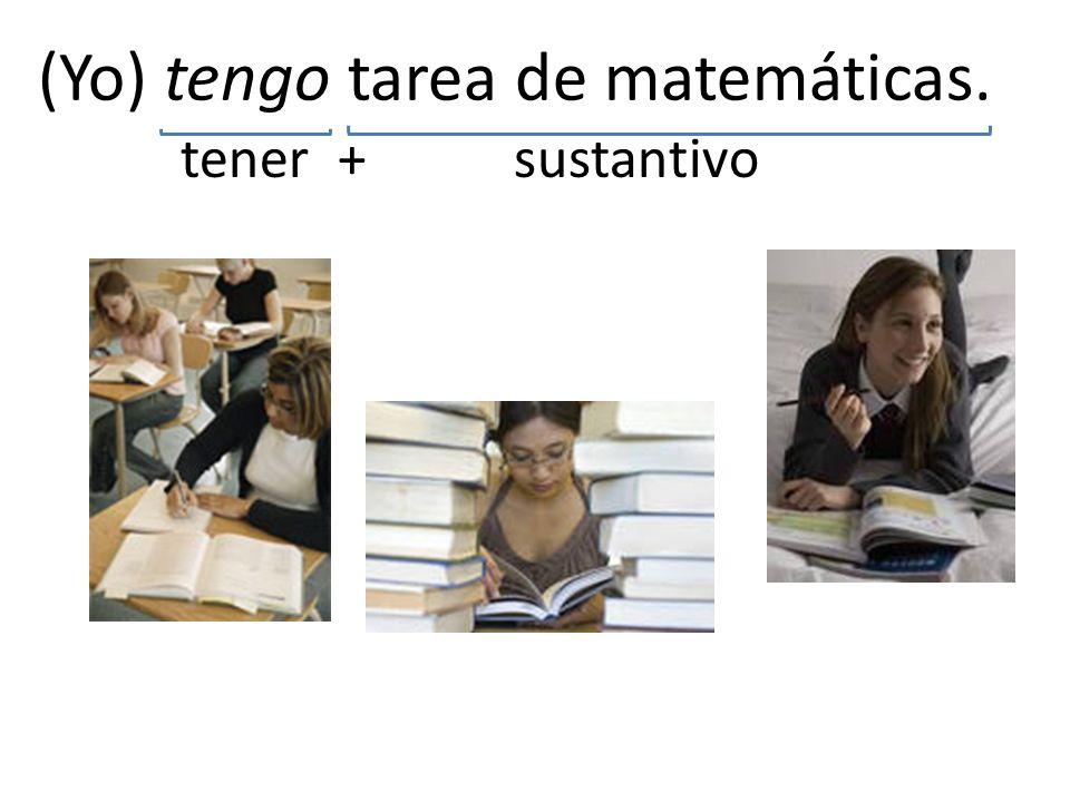 (Yo) tengo tarea de matemáticas. tener+ sustantivo