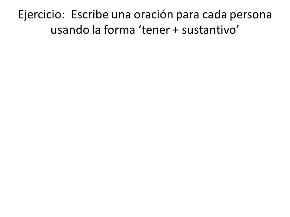 Ejercicio: Escribe una oración para cada persona usando la forma tener + sustantivo