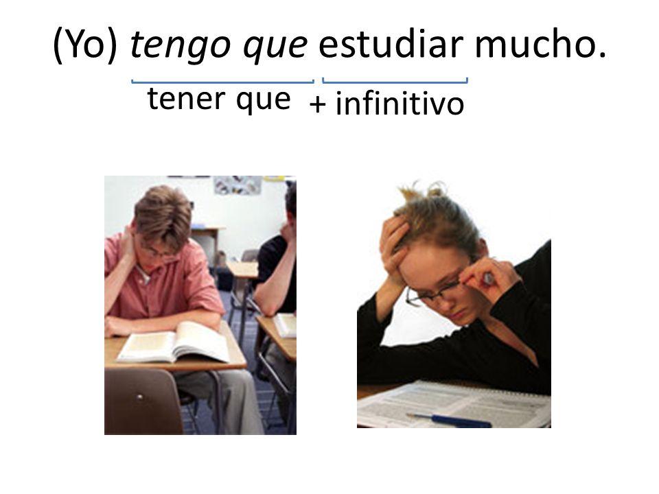 (Yo) tengo que estudiar mucho. tener que + infinitivo