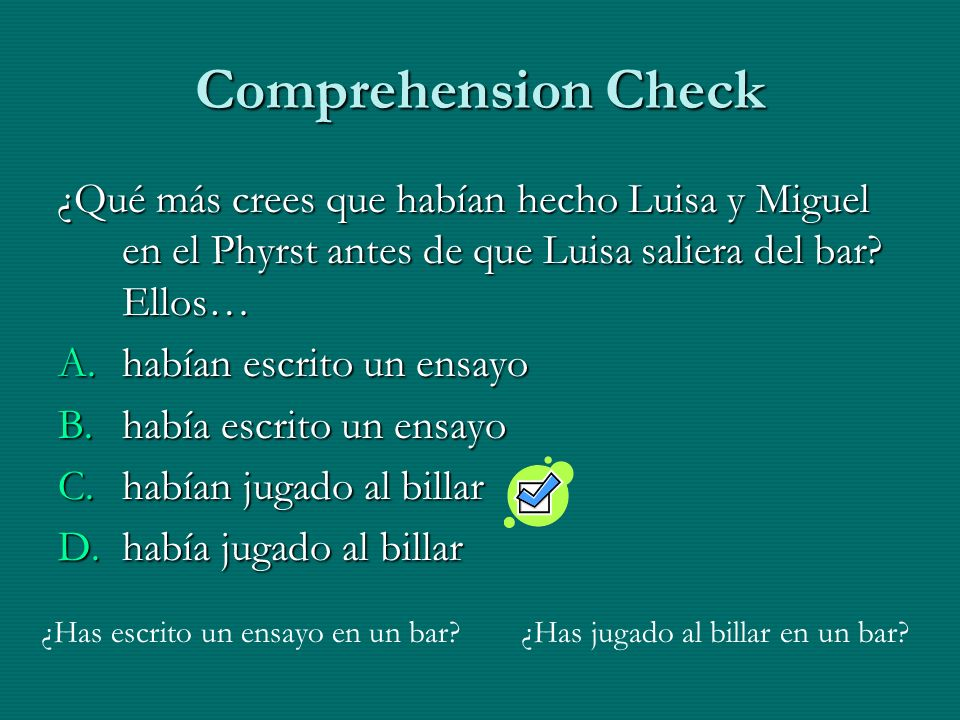 Comprehension Check ¿Qué más crees que habían hecho Luisa y Miguel en el Phyrst antes de que Luisa saliera del bar? Ellos… A.habían escrito un ensayo
