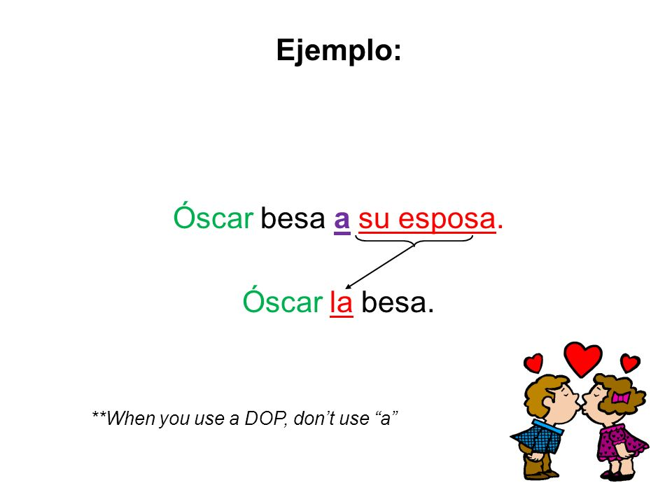 Óscar besa a su esposa. Óscar la besa. **When you use a DOP, dont use a Ejemplo: