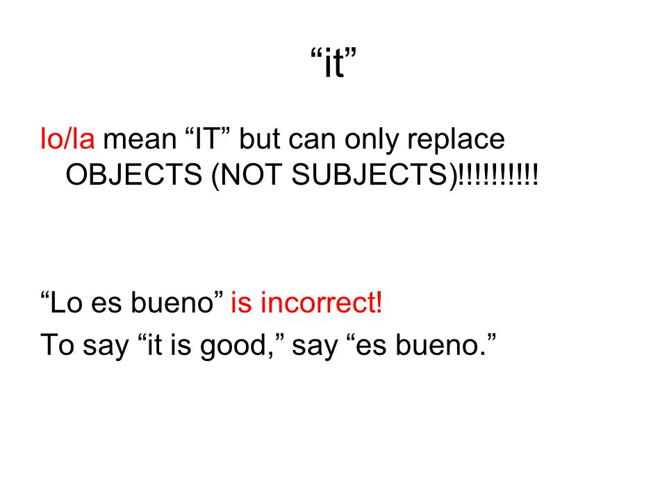 it lo/la mean IT but can only replace OBJECTS (NOT SUBJECTS)!!!!!!!!!.