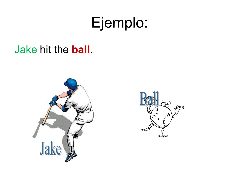 Ejemplo: Jake hit the ball.