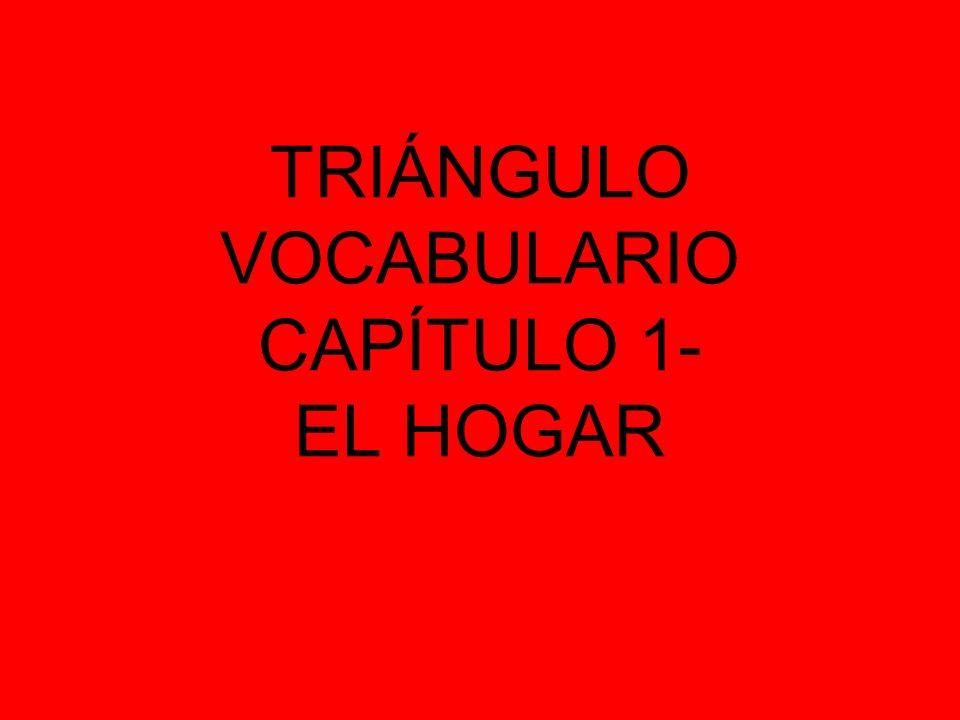 TRIÁNGULO VOCABULARIO CAPÍTULO 1- EL HOGAR