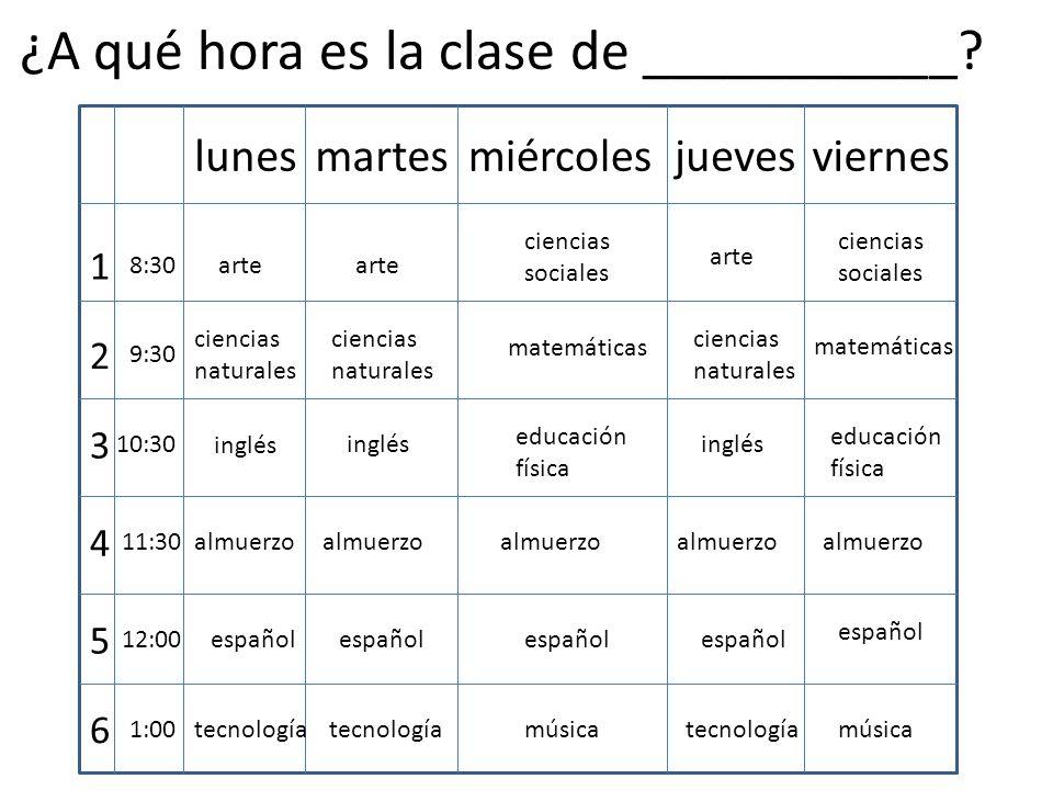 lunesmartesmiércolesjuevesviernes 1 2 3 4 5 6 8:30 9:30 10:30 11:30 12:00 1:00 almuerzo arte ciencias sociales ciencias naturales inglés ciencias sociales ciencias naturales ciencias naturales matemáticas inglés educación física educación física español tecnología música ¿A qué hora es la clase de ___________?