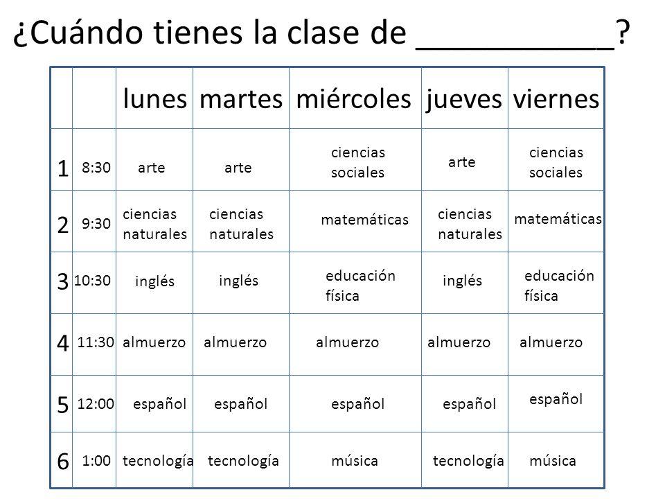 lunesmartesmiércolesjuevesviernes 1 2 3 4 5 6 8:30 9:30 10:30 11:30 12:00 1:00 almuerzo arte ciencias sociales ciencias naturales inglés ciencias sociales ciencias naturales ciencias naturales matemáticas inglés educación física educación física español tecnología música ¿Cuándo tienes la clase de ___________?