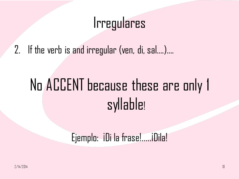 Irregulares 2.If the verb is and irregular (ven, di, sal….)…. No ACCENT because these are only 1 syllable ! Ejemplo: ¡Di la frase!.....¡Dila! 2/14/201