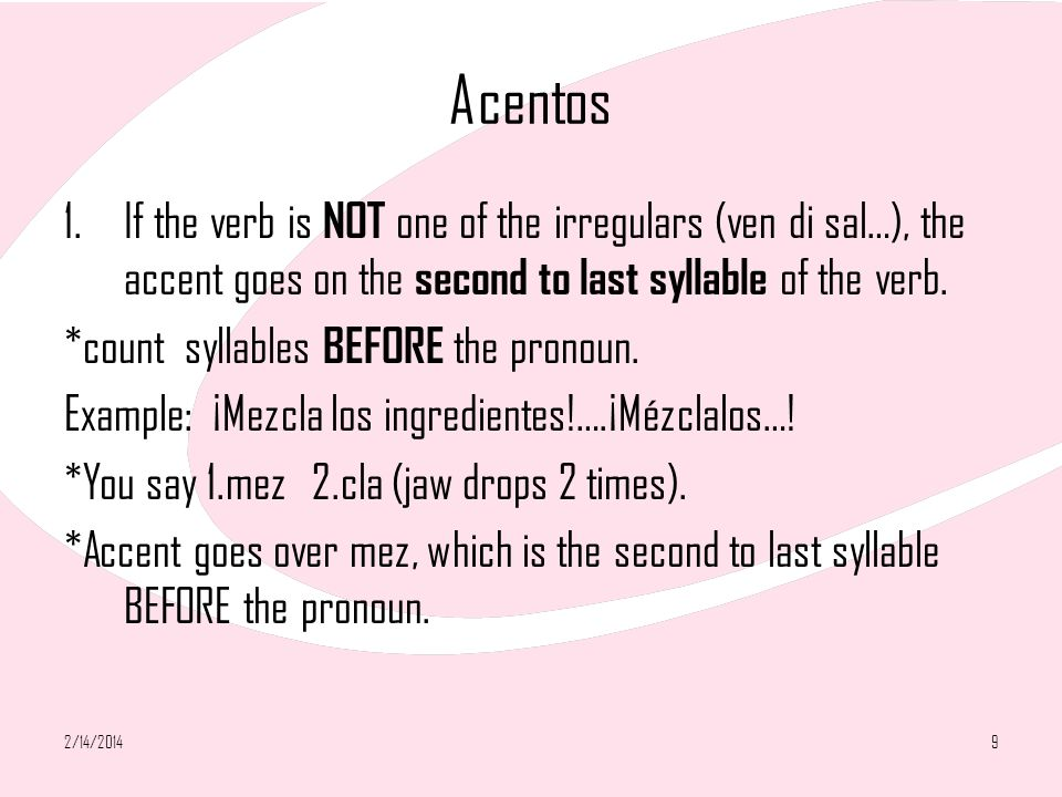 Acentos 1.If the verb is NOT one of the irregulars (ven di sal…), the accent goes on the second to last syllable of the verb. *count syllables BEFORE