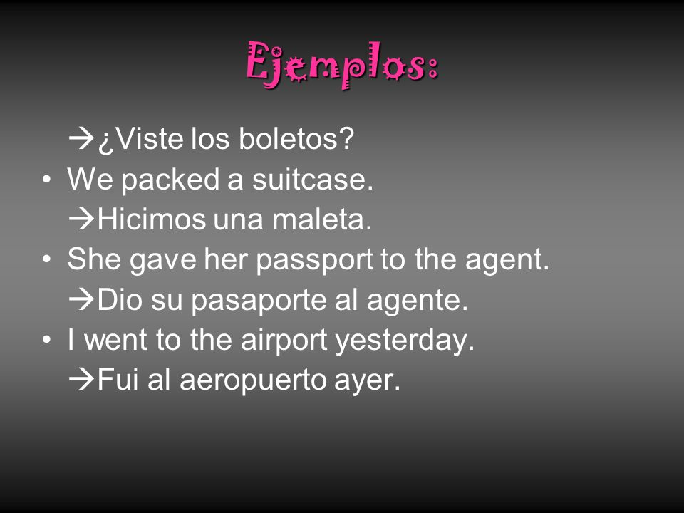 Ejemplos: ¿Viste los boletos? We packed a suitcase. Hicimos una maleta. She gave her passport to the agent. Dio su pasaporte al agente. I went to the