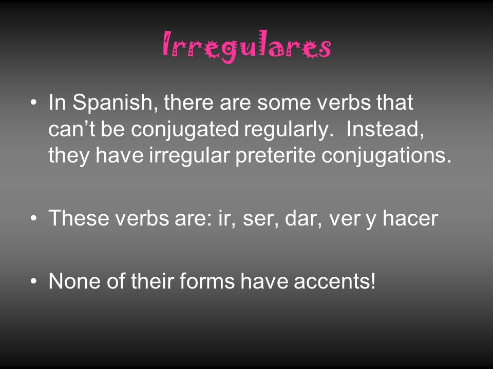 Irregulares In Spanish, there are some verbs that cant be conjugated regularly. Instead, they have irregular preterite conjugations. These verbs are: