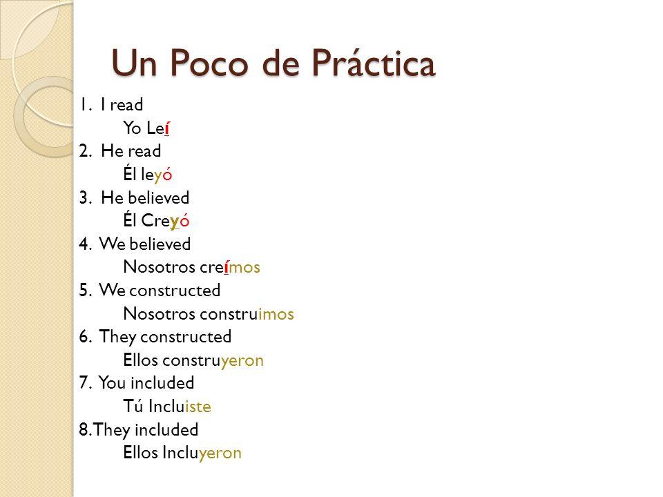 Un Poco de Práctica 1. I read Yo Leí 2. He read Él leyó 3. He believed Él Creyó 4. We believed Nosotros creímos 5. We constructed Nosotros construimos