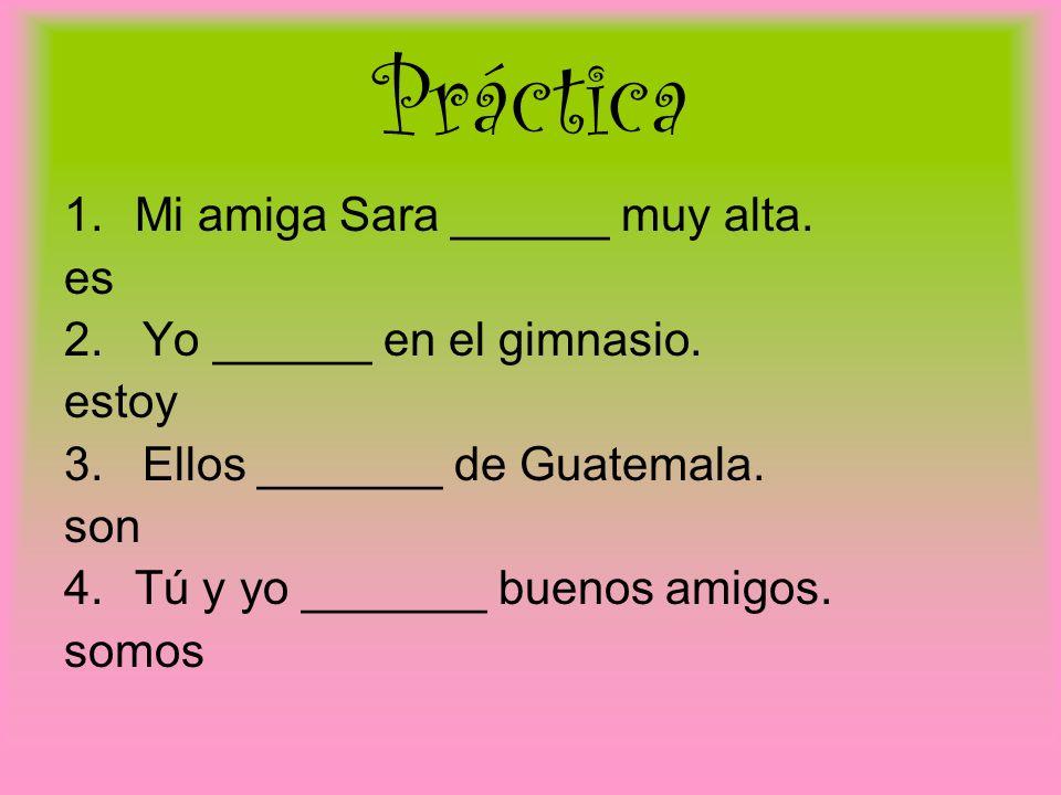 Práctica 1.Mi amiga Sara ______ muy alta.es 2. Yo ______ en el gimnasio.