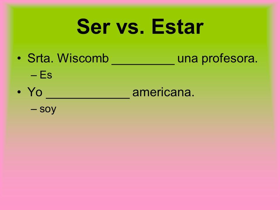 Ser vs. Estar Srta. Wiscomb _________ una profesora. –Es Yo ____________ americana. –soy