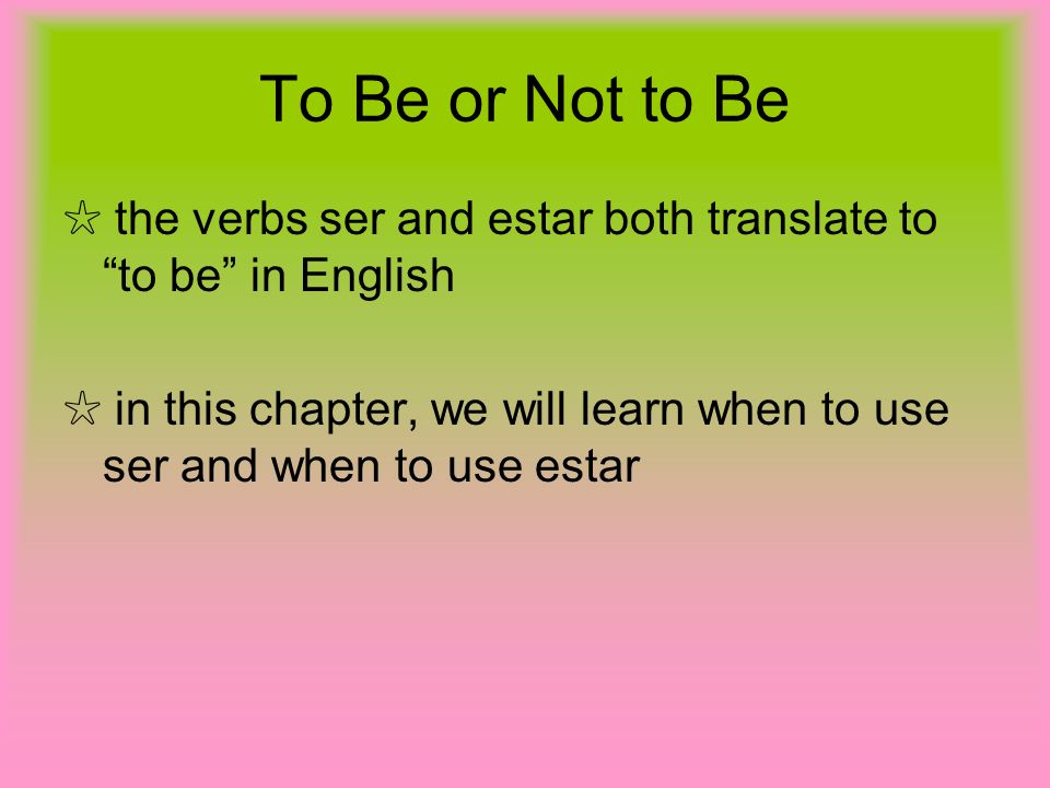 To Be or Not to Be the verbs ser and estar both translate to to be in English in this chapter, we will learn when to use ser and when to use estar