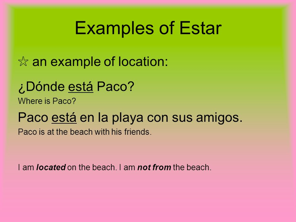 Examples of Estar an example of location: ¿Dónde está Paco? Where is Paco? Paco está en la playa con sus amigos. Paco is at the beach with his friends