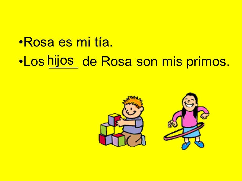 Rosa es mi tía. Los ____ de Rosa son mis primos. hijos