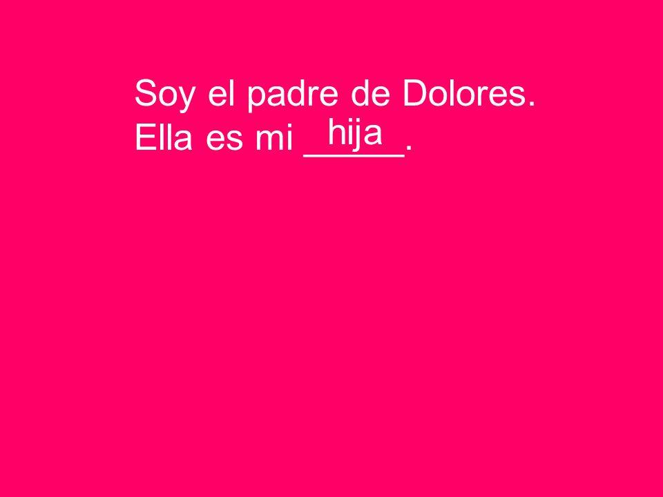 Soy el padre de Dolores. Ella es mi _____. hija