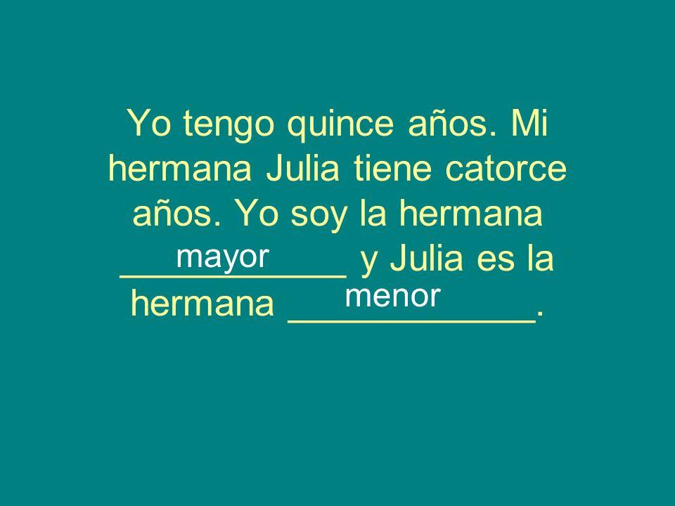 Yo tengo quince años. Mi hermana Julia tiene catorce años. Yo soy la hermana ___________ y Julia es la hermana ____________. mayor menor