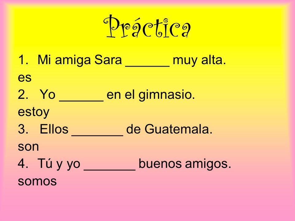 Práctica 1.Mi amiga Sara ______ muy alta. es 2. Yo ______ en el gimnasio. estoy 3. Ellos _______ de Guatemala. son 4.Tú y yo _______ buenos amigos. so