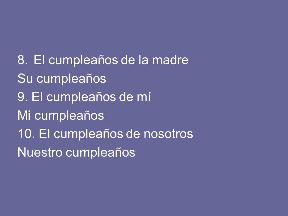 8.El cumpleaños de la madre Su cumpleaños 9. El cumpleaños de mí Mi cumpleaños 10. El cumpleaños de nosotros Nuestro cumpleaños